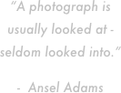 """A photograph is usually looked at - seldom looked into.""